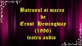 Batranul si marea de Ernst Hemingway (1996) teatru audio latimp.eu