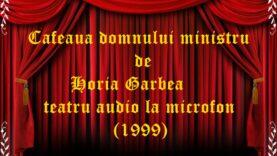 Cafeaua domnului ministru de Horia Garbea teatru audio la microfon (1999)