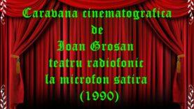 Caravana cinematografică de Ioan Groșan teatru radiofonic la microfon satira (1990) teatru radiofonic audio la microfon latimp.eu