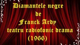 Diamantele negre de Franck Ardy teatru radiofonic drama (1966)