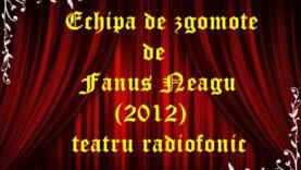Echipa de zgomote de Fanus Neagu (2012) teatru radiofonic latimp.eu