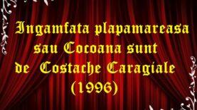 Ingamfata plapamareasa sau Cocoana sunt de Costache Caragiale (1996)