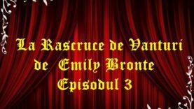 La Rascruce de Vanturi de Emily Bronte Episodul 3