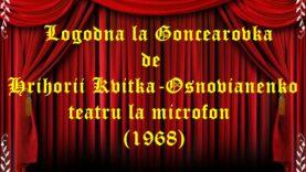 Logodna la Goncearovka de Hrihorii Kvitka-Osnovianenko teatru la microfon teatru radiofonic audio la microfon latimp.eu