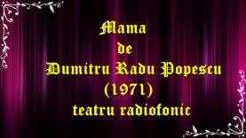 Mama de Dumitru Radu Popescu (1971)teatru radiofonic latimp.eu latimp.eu