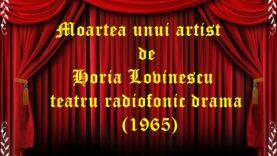 Moartea unui artist de Horia Lovinescu teatru radiofonic drama (1965) teatru radiofonic audio la microfon latimp.eu