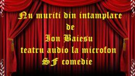 Nu muriti din intamplare de Ion Baiesu teatru audio la microfon SF comedie teatru radiofonic audio la microfon latimp.eu