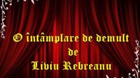 O întâmplare de demult de Liviu Rebreanu teatru radiofonic latimp.eu