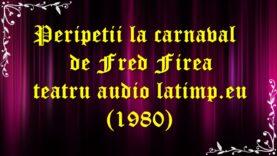 Peripetii la carnaval de Fred Firea teatru audio latimp.eu (1980) latimp.eu