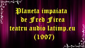 Planeta impaiata de Fred Firea teatru audio latimp.eu (1997) latimp.eu