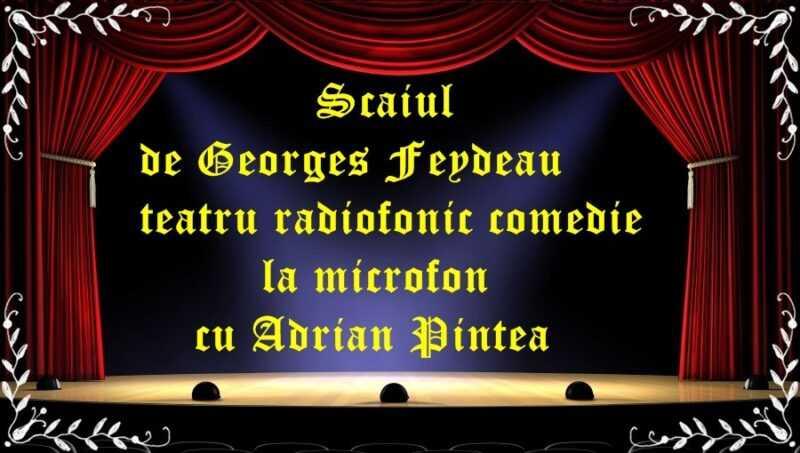 Scaiul de Georges Feydeau teatru radiofonic comedie latimp.eu