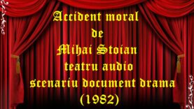 Accident moral de Mihai Stoian teatru audio scenariu document drama (1982)
