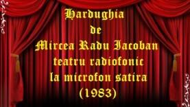 Hardughia de Mircea Radu Iacoban teatru radiofonic la microfon satira (1983)