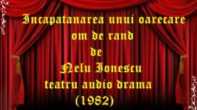 Incapatanarea unui oarecare om de rand de Nelu Ionescu teatru audio drama (1982)
