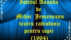 Istetul Ananda de Mihai Jemaneanu teatru radiofonic pentru copii (1964) teatru audio radiofonic la microfon latimp.eu