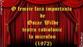 O femeie fara importanta de Oscar Wilde teatru radiofonic la microfon (1972)
