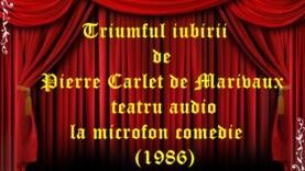 Triumful iubirii de Pierre Carlet de Chamblain de Marivaux teatru audio la microfon comedie (1986)