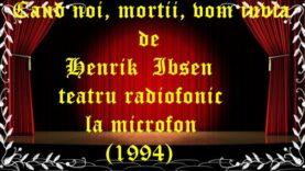 Cand noi, mortii, vom invia de Henrik Ibsen teatru radiofonic la microfon (1994)teatru latimp.eu