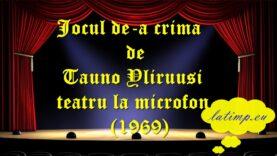 Jocul de-a crima de Tauno Yliruusi teatru la microfon (1969) teatru latimp.eu3