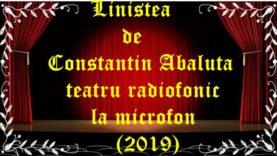 Linistea de Constantin Abaluta teatru radiofonic la microfon (2019) teatru latimp.eu