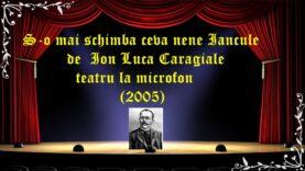 S-o mai schimba ceva nene Iancule de Ion Luca Caragiale teatru la microfon(2005)latimp.eu