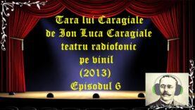 Tara lui Caragiale de Ion Luca Caragiale teatru radiofonic la microfon(2013) Episodul 6 latimp.eu