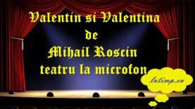 Valentin si Valentina de Mihail Roscin teatru la microfon teatru latimp.eu3