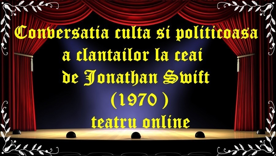 Conversatia culta si politicoasa a clantailor la ceai de Jonathan Swift (1970)teatru online latimp.eu teatru