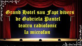 Grand Hotel sau Fapt divers de Gabriela Pantel teatru radiofonic la microfon latimp.eu teatru