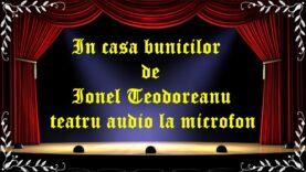 In casa bunicilor de Ionel Teodoreanu teatru audio la microfon latimp.eu teatru