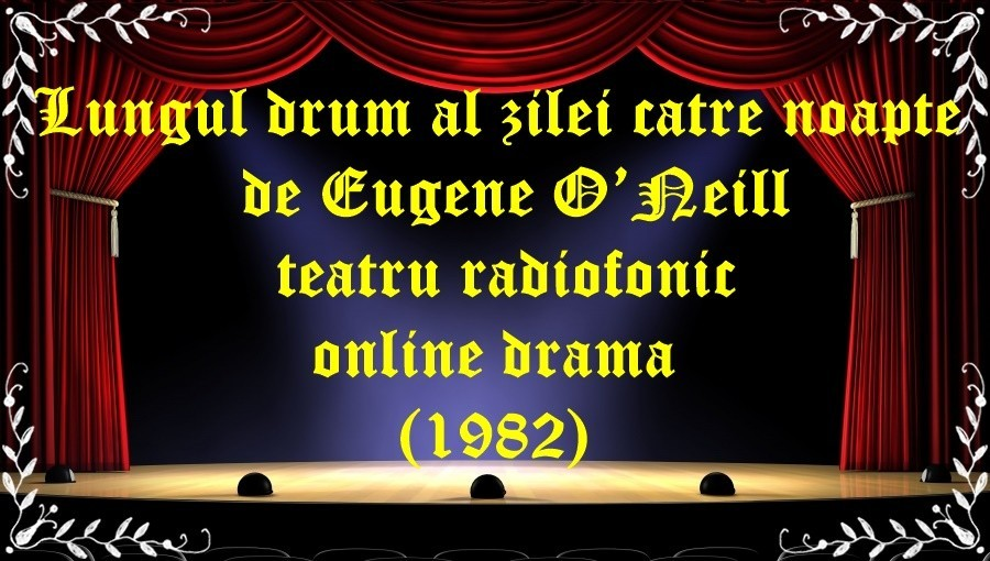 Lungul drum al zilei către noapte de Eugene O'Neill teatru radiofonic online drama(1982) latimp.eu teatru
