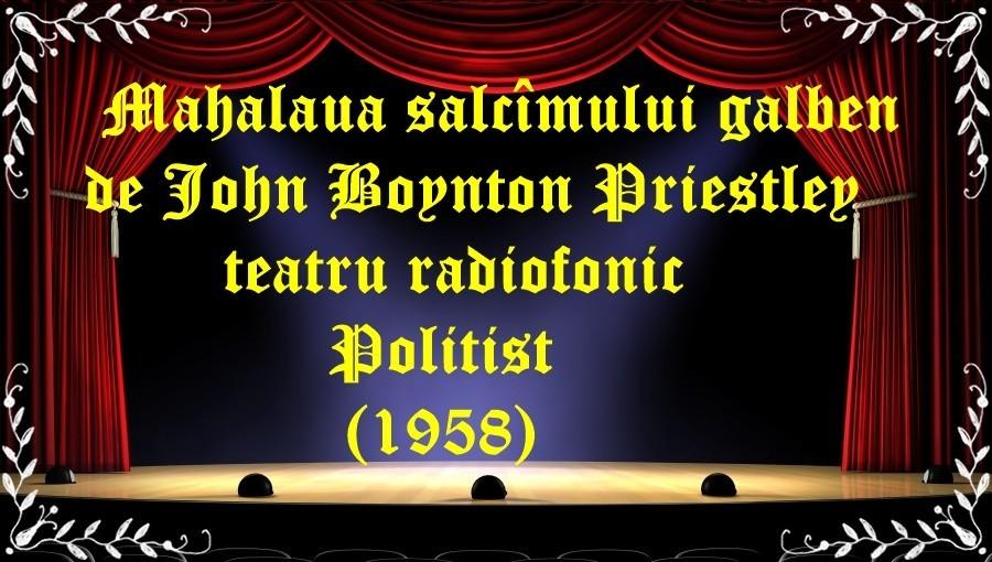 Mahalaua salcîmului galben de John Boynton Priestley teatru radiofonic Poliţist(1958) latimp.eu teatru
