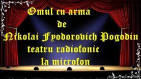 Omul cu arma de Nikolai Fyodorovich Pogodin teatru radiofonic la microfon latimp.eu teatru