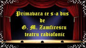 Primavara ce s-a dus de G. M. Zamfirescu teatru radiofonic latimp.eu teatru