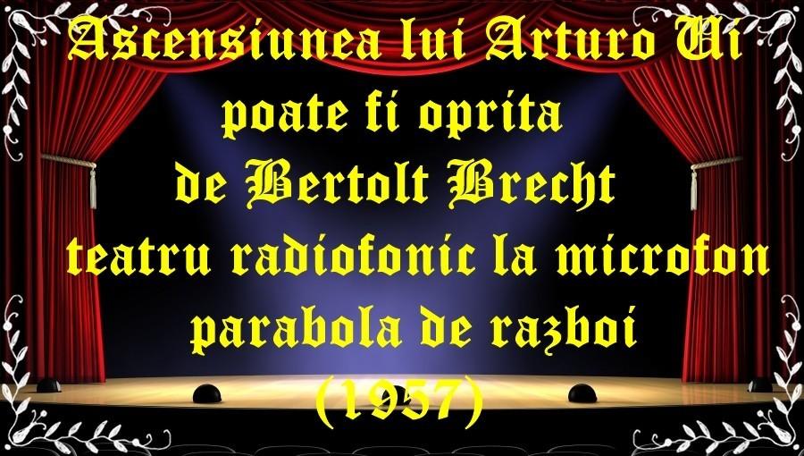 Ascensiunea lui Arturo Ui poate fi oprită de Bertolt Brecht teatru radiofonic la microfon parabola de razboi (1957) latimp.eu teatru