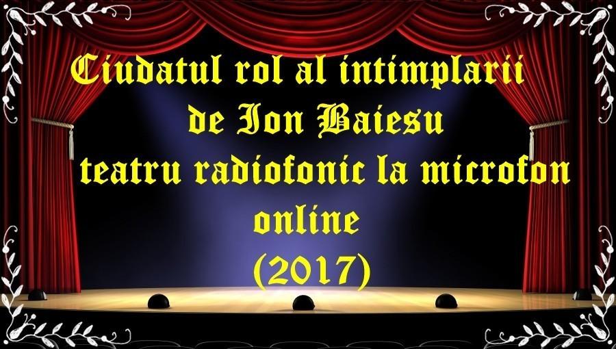 Ciudatul rol al intimplarii de Ion Baiesu teatru radiofonic la microfon online(2017) latimp.eu teatru