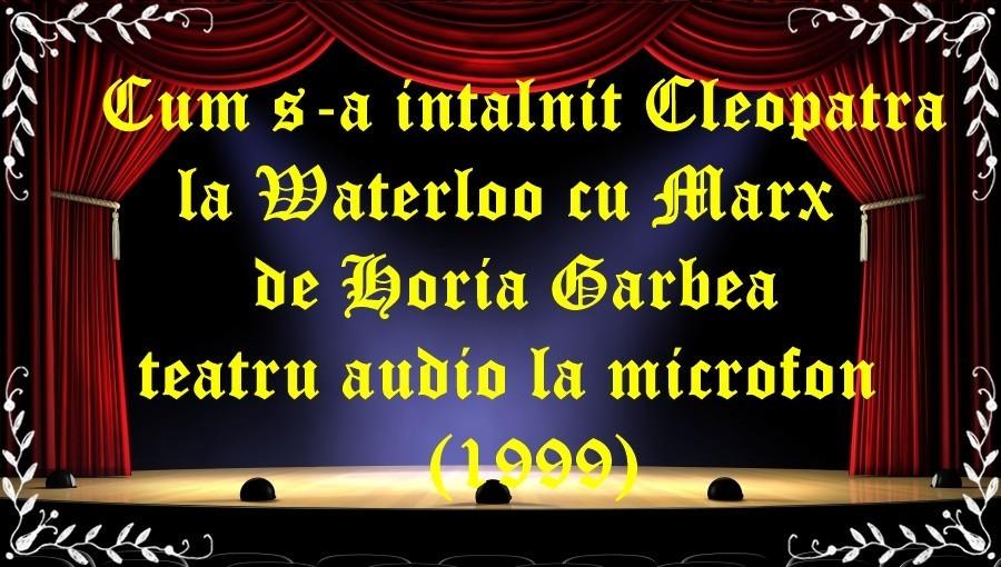 Cum s-a intalnit Cleopatra la Waterloo cu Marx de Horia Garbea teatru audio la microfon(1999) latimp.eu teatru