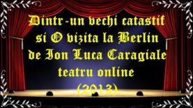 Dintr-un vechi catastif si O vizita la Berlin de Ion Luca Caragiale teatru online(2013) latimp.eu teatru