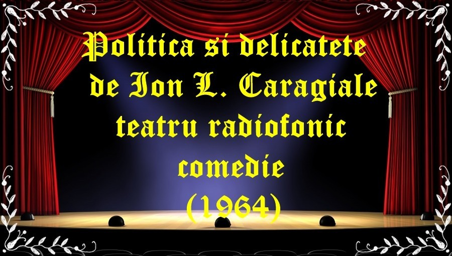 Politica si delicatete de Ion L. Caragiale teatru radiofonic comedie (1964) latimp.eu teatru