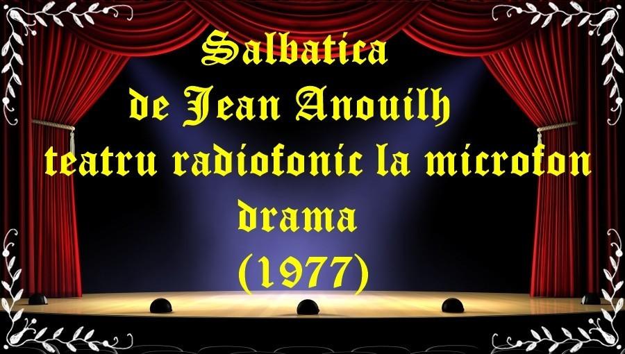 Salbatica de Jean Anouilh teatru radiofonic la microfon drama (1977) latimp.eu teatru