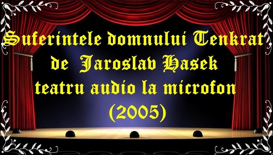 Suferintele domnului Tenkrat de Jaroslav Hasek teatru audio la microfon(2005)latimp.eu teatru