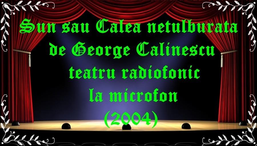 Sun sau Calea netulburata de George Calinescu teatru radiofonic la microfon(2004) latimp.eu teatru