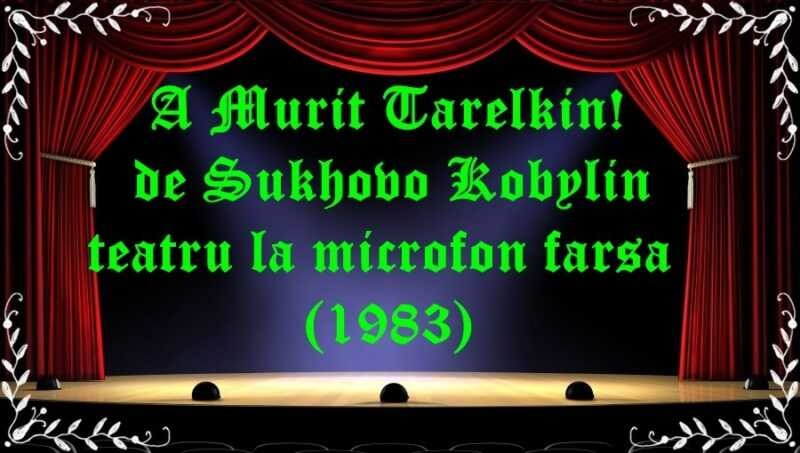 A Murit Tarelkin! de Sukhovo Kobylin teatru la microfon farsa (1983) latimp.eu teatru