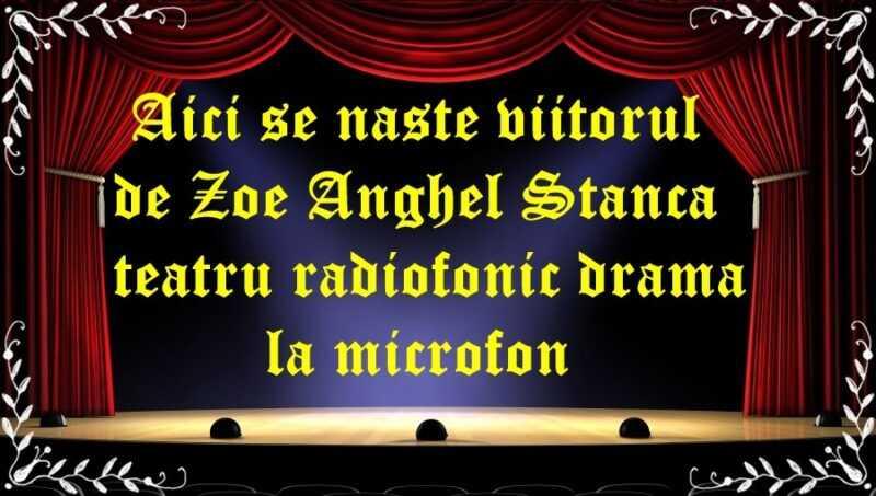 Aici se naste viitorul de Zoe Anghel Stanca teatru radiofonic drama la microfon latimp.eu teatru
