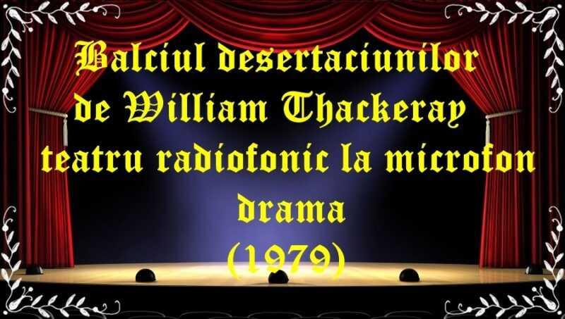 Balciul desertaciunilor de William Thackeray teatru radiofonic la microfon drama (1979) latimp.eu teatru