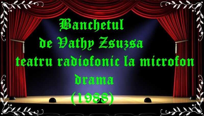 Banchetul de Vathy Zsuzsa teatru radiofonic la microfon drama(1988) latimp.eu teatru