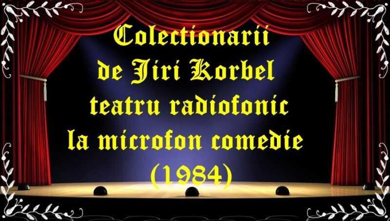 Colectionarii de Jiri Korbel teatru radiofonic la microfon comedie (1984) latimp.eu teatru