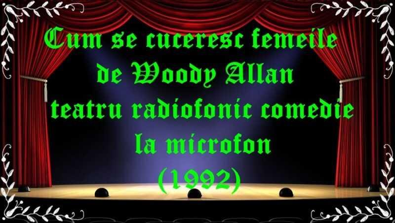 Cum se cuceresc femeile de Woody Allan teatru radiofonic comedie la microfon (1992) latimp.eu teatru