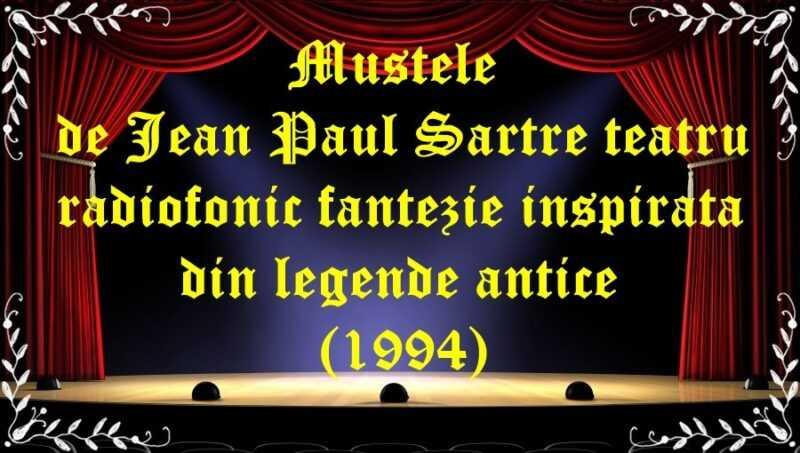 Muștele de Jean Paul Sartre teatru radiofonic fantezie inspirată din legende antice (1994) latimp.eu teatru