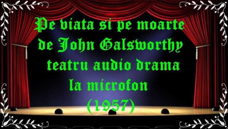 Pe viață și pe moarte de John Galsworthy teatru audio drama la microfon (1957) latimp.eu teatru